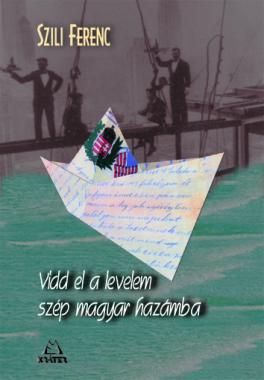 Szili Ferenc - Vidd el a levelem szép magyar hazámba!