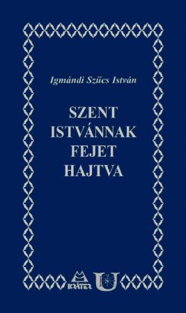 Igmándi Szűcs István - Szent Istvánnak fejet hajtva