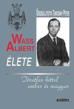 Turcsány Péter - Wass Albert élete: Töretlen hittel ember és magyar